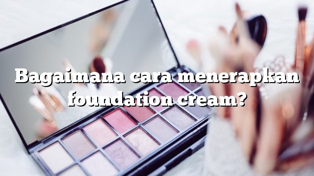 Bagaimana cara menerapkan foundation cream?