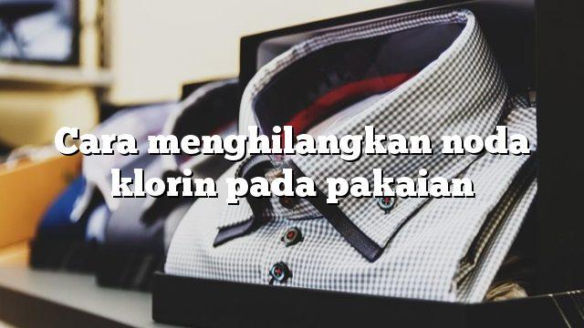 Cara menghilangkan noda klorin pada pakaian